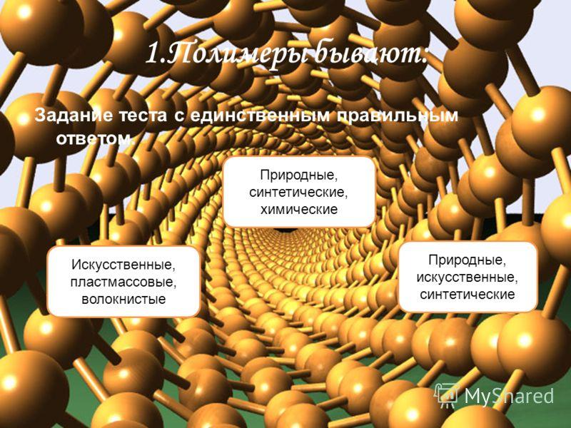 1.Полимеры бывают: Задание теста с единственным правильным ответом. Природные, искусственные, синтетические Искусственные, пластмассовые, волокнистые Природные, синтетические, химические