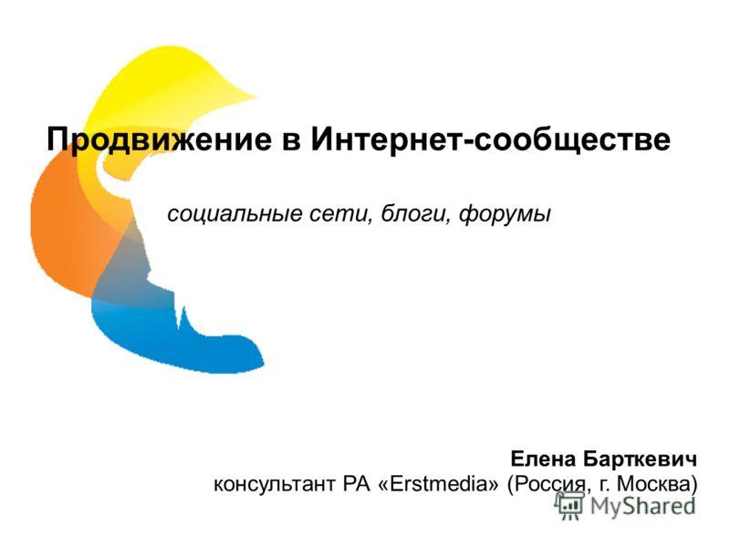 Продвижение в Интернет-сообществе социальные сети, блоги, форумы Елена Барткевич консультант РА «Erstmedia» (Россия, г. Москва)