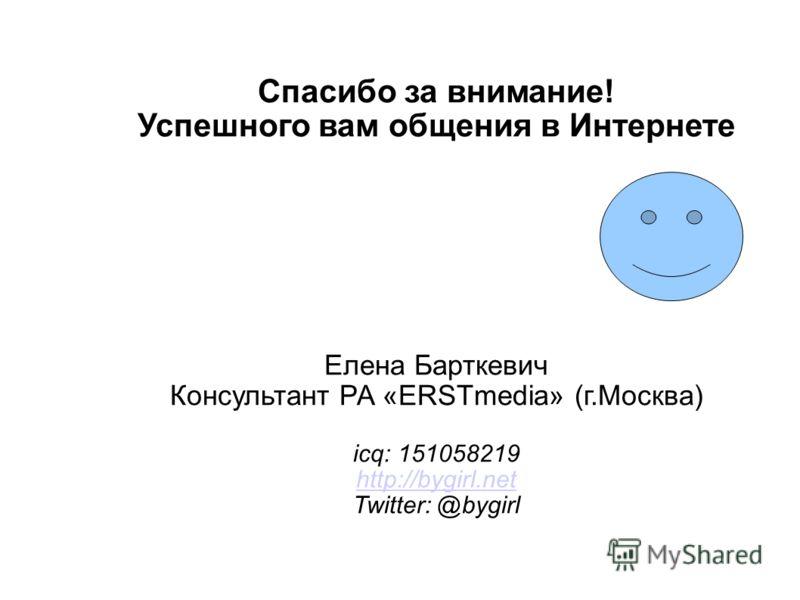 Спасибо за внимание! Успешного вам общения в Интернете Елена Барткевич Консультант РА «ERSTmedia» (г.Москва) icq: 151058219 http://bygirl.net Twitter: @bygirl