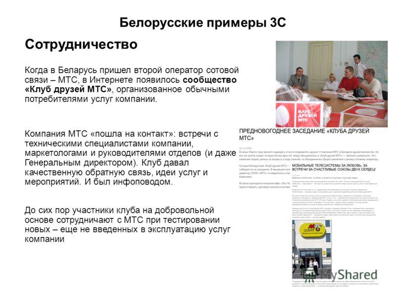 Белорусские примеры 3С Сотрудничество Когда в Беларусь пришел второй оператор сотовой связи – МТС, в Интернете появилось сообщество «Клуб друзей МТС», организованное обычными потребителями услуг компании. Компания МТС «пошла на контакт»: встречи с те