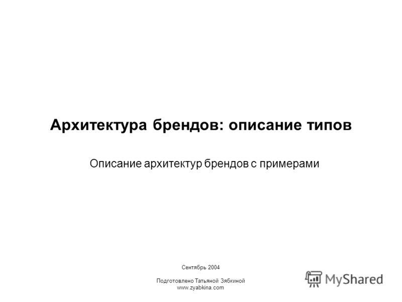 Архитектура брендов: описание типов Описание архитектур брендов с примерами Сентябрь 2004 Подготовлено Татьяной Зябкиной www.zyabkina.com