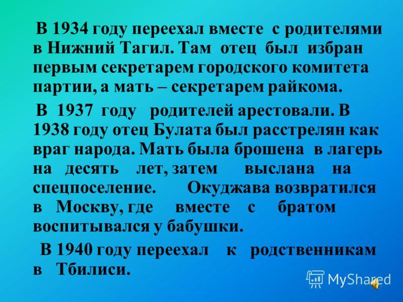 В 1934 году переехал вместе с родителями в Нижний Тагил. Там отец был избран первым секретарем городского комитета партии, а мать – секретарем райкома. В 1937 году родителей арестовали. В 1938 году отец Булата был расстрелян как враг народа. Мать был