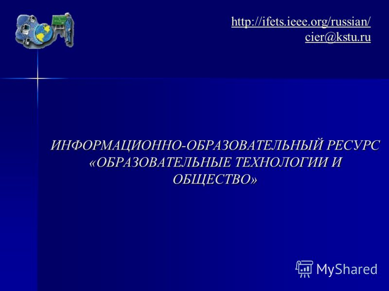 ИНФОРМАЦИОННО-ОБРАЗОВАТЕЛЬНЫЙ РЕСУРС «ОБРАЗОВАТЕЛЬНЫЕ ТЕХНОЛОГИИ И ОБЩЕСТВО» http://ifets.ieee.org/russian/ cier@kstu.ru