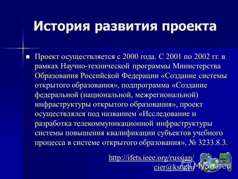 История развития проекта http://ifets.ieee.org/russian/ cier@kstu.ru Проект осуществляется с 2000 года. C 2001 по 2002 гг. в рамках Научно-технической программы Министерства Образования Российской Федерации «Создание системы открытого образования», п