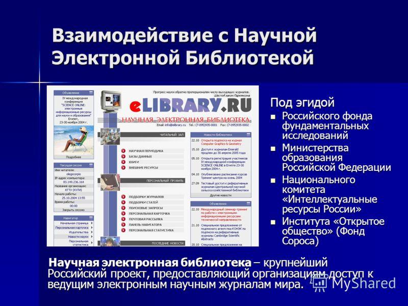 Взаимодействие с Научной Электронной Библиотекой Научная электронная библиотека – крупнейший Российский проект, предоставляющий организациям доступ к ведущим электронным научным журналам мира. Под эгидой Российского фонда фундаментальных исследований