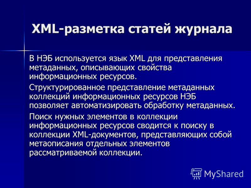 XML-разметка статей журнала В НЭБ используется язык XML для представления метаданных, описывающих свойства информационных ресурсов. Структурированное представление метаданных коллекций информационных ресурсов НЭБ позволяет автоматизировать обработку