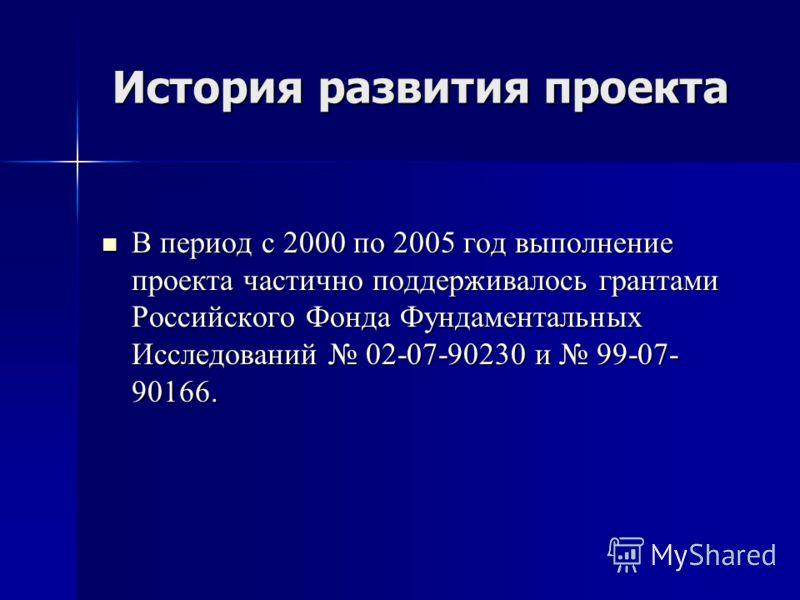 История развития проекта В период с 2000 по 2005 год выполнение проекта частично поддерживалось грантами Российского Фонда Фундаментальных Исследований 02-07-90230 и 99-07- 90166. В период с 2000 по 2005 год выполнение проекта частично поддерживалось