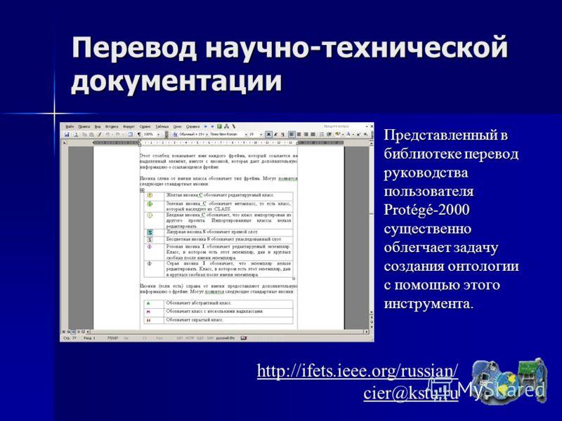 Перевод научно-технической документации Представленный в библиотеке перевод руководства пользователя Protégé-2000 существенно облегчает задачу создания онтологии с помощью этого инструмента. http://ifets.ieee.org/russian/ cier@kstu.ru