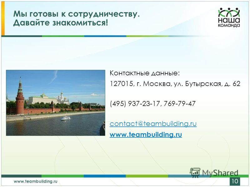 www.teambuilding.ru 10 Мы готовы к сотрудничеству. Давайте знакомиться! Контактные данные: 127015, г. Москва, ул. Бутырская, д. 62 (495) 937-23-17, 769-79-47 contact@teambuilding.ru www.teambuilding.ru