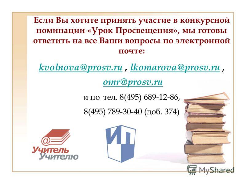 Если Вы хотите принять участие в конкурсной номинации «Урок Просвещения», мы готовы ответить на все Ваши вопросы по электронной почте: kvolnova@prosv.ru, lkomarova@prosv.ru, omr@prosv.ru и по тел. 8(495) 689-12-86, 8(495) 789-30-40 (доб. 374) kvolnov