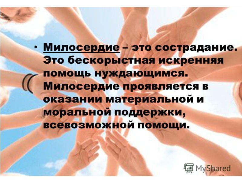 Милосердие – это сострадание. Это бескорыстная искренняя помощь нуждающимся. Милосердие проявляется в оказании материальной и моральной поддержки, всевозможной помощи.
