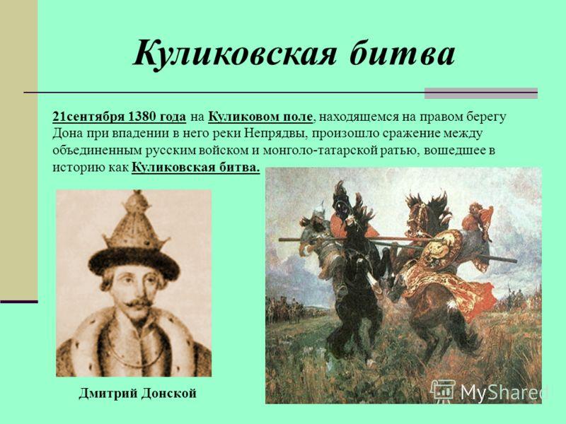 Куликовская битва 21сентября 1380 года на Куликовом поле, находящемся на правом берегу Дона при впадении в него реки Непрядвы, произошло сражение между объединенным русским войском и монголо-татарской ратью, вошедшее в историю как Куликовская битва.