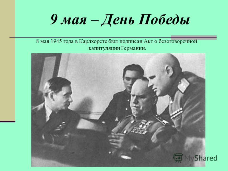 9 мая – День Победы 8 мая 1945 года в Карлхорсте был подписан Акт о безоговорочной капитуляции Германии.