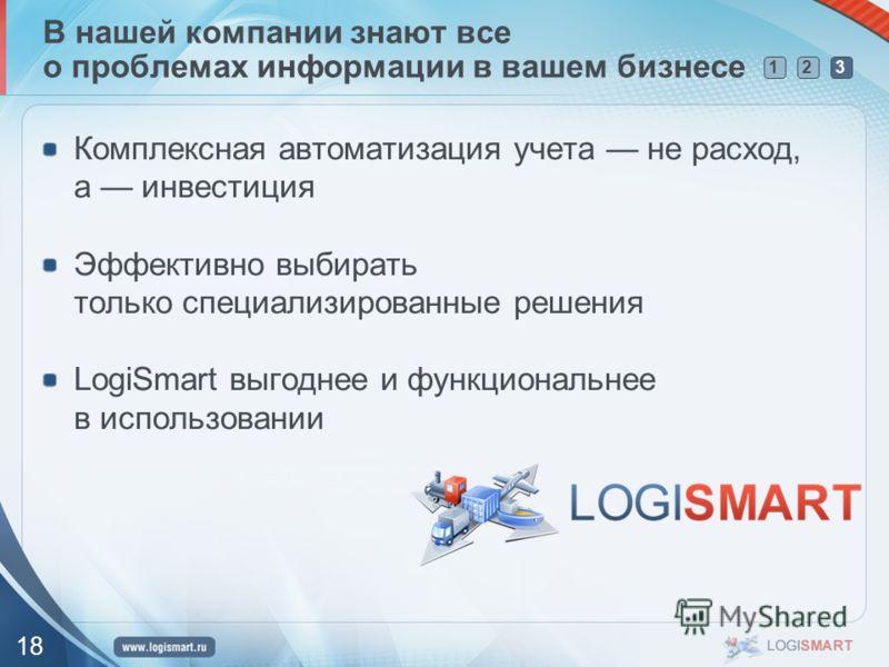 123 18 В нашей компании знают все о проблемах информации в вашем бизнесе Комплексная автоматизация учета не расход, а инвестиция Эффективно выбирать только специализированные решения LogiSmart выгоднее и функциональнее в использовании