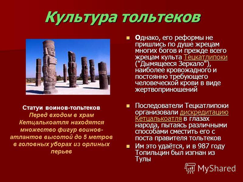 Культура тольтеков Однако, его реформы не пришлись по душе жрецам многих богов и прежде всего жрецам культа Тецкатлипоки (