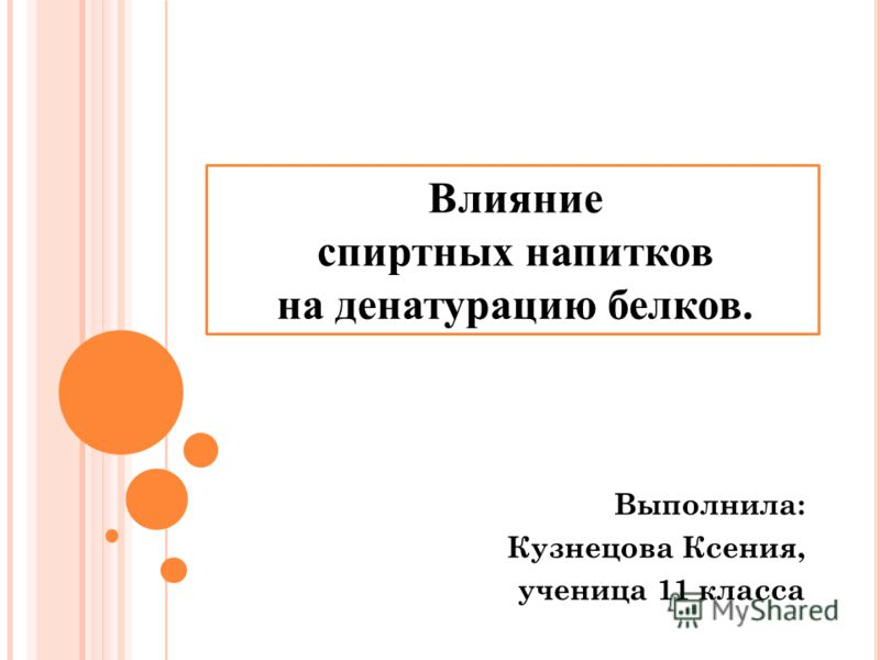 Выполнила: Кузнецова Ксения, ученица 11 класса Влияние спиртных напитков на денатурацию белков.