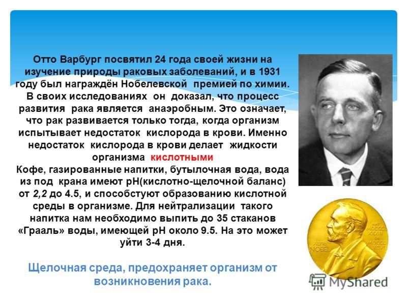 Отто Варбург посвятил 24 года своей жизни на изучение природы раковых заболеваний, и в 1931 году был награждён Нобелевской премией по химии. В своих исследованиях он доказал, что процесс развития рака является анаэробным. Это означает, что рак развив