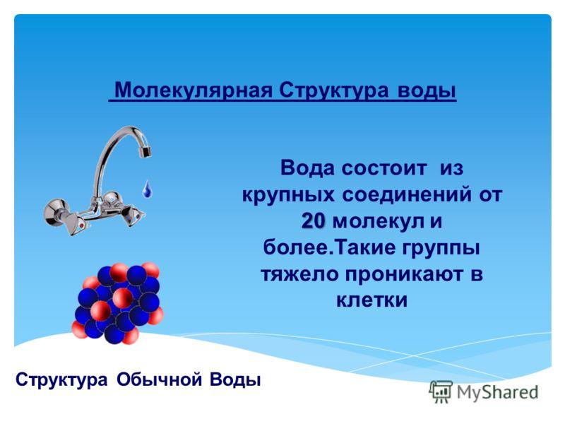Молекулярная Структура воды Структура Обычной Воды 20 Вода состоит из крупных соединений от 20 молекул и более.Такие группы тяжело проникают в клетки