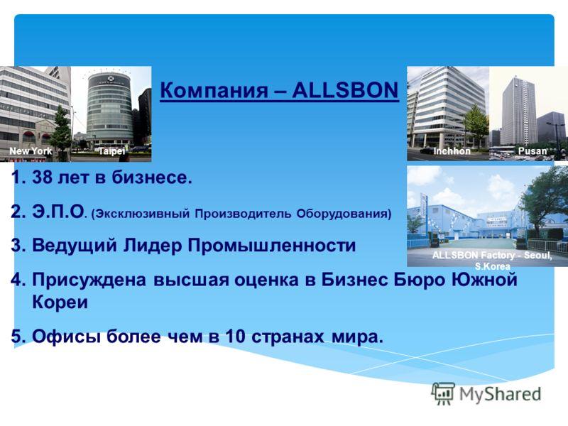 Компания – ALLSBON 1.38 лет в бизнесе. 2.Э.П.О. (Эксклюзивный Производитель Оборудования) 3.Ведущий Лидер Промышленности 4.Присуждена высшая оценка в Бизнес Бюро Южной Кореи 5.Офисы более чем в 10 странах мира. New YorkPusanTaipeiInchhon ALLSBON Fact