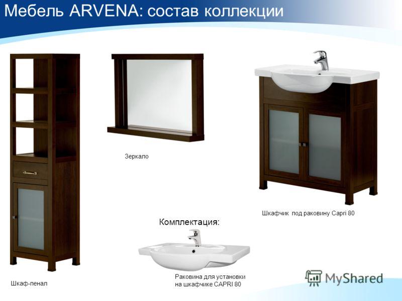 Мебель ARVENA: состав коллекции Зеркaло Шкафчик под раковину Capri 80 Шкаф-пенал Раковина для установки на шкафчике CAPRI 80 Комплектация: