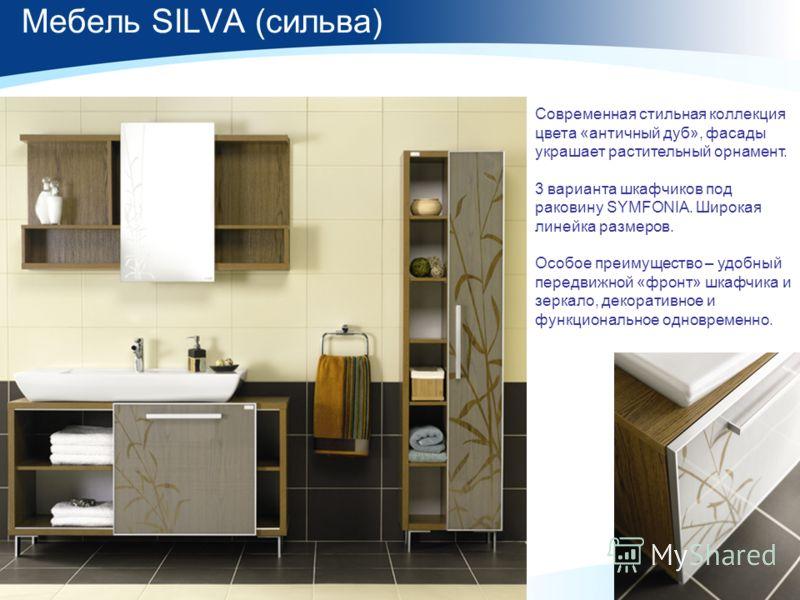 Мебель SILVA (сильва) Современная стильная коллекция цвета «античный дуб», фасады украшает растительный орнамент. 3 варианта шкафчиков под раковину SYMFONIA. Широкая линейка размеров. Особое преимущество – удобный передвижной «фронт» шкафчика и зерка