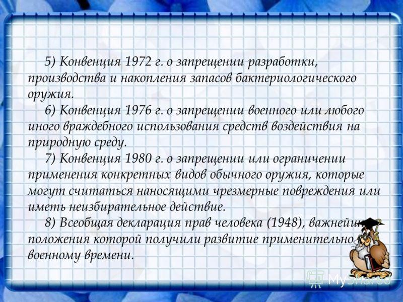 5) Конвенция 1972 г. о запрещении разработки, производства и накопления запасов бактериологического оружия. 6) Конвенция 1976 г. о запрещении военного или любого иного враждебного использования средств воздействия на природную среду. 7) Конвенция 198