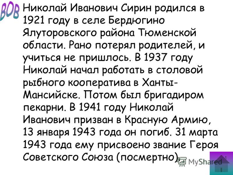 Николай Иванович Сирин родился в 1921 году в селе Бердюгино Ялуторовского района Тюменской области. Рано потерял родителей, и учиться не пришлось. В 1937 году Николай начал работать в столовой рыбного кооператива в Ханты- Мансийске. Потом был бригади