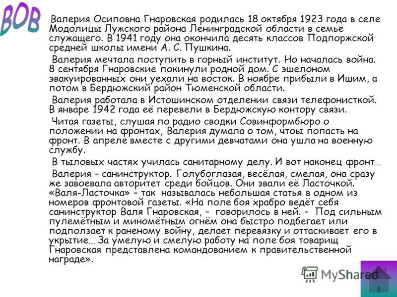 Валерия Осиповна Гнаровская родилась 18 октября 1923 года в селе Модолицы Лужского района Ленинградской области в семье служащего. В 1941 году она окончила десять классов Подпоржской средней школы имени А. С. Пушкина. Валерия мечтала поступить в горн