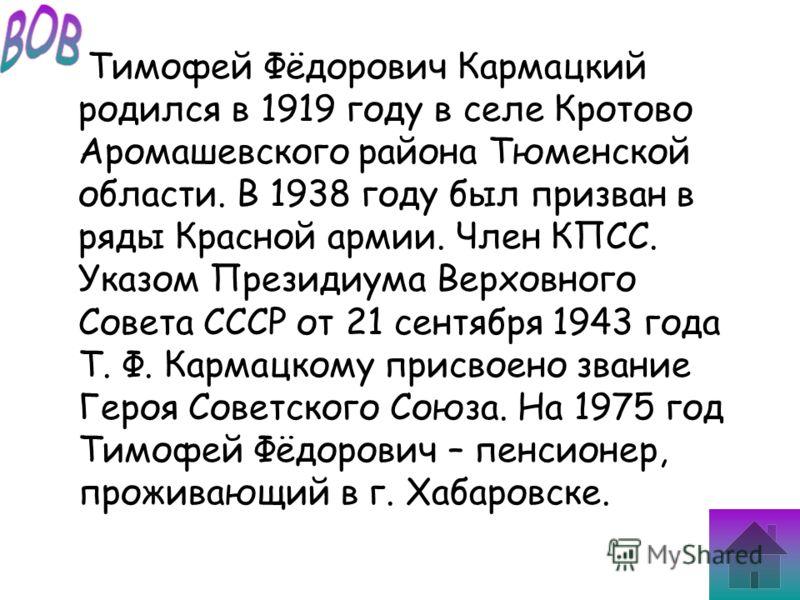 Тимофей Фёдорович Кармацкий родился в 1919 году в селе Кротово Аромашевского района Тюменской области. В 1938 году был призван в ряды Красной армии. Член КПСС. Указом Президиума Верховного Совета СССР от 21 сентября 1943 года Т. Ф. Кармацкому присвое