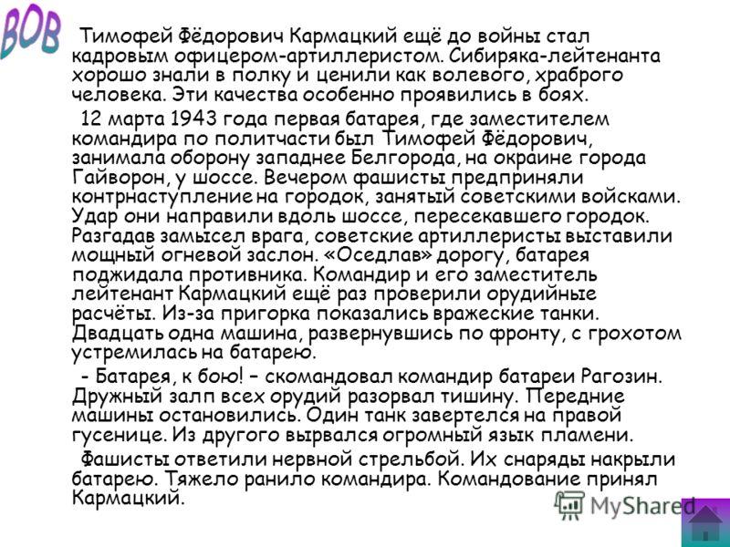 Тимофей Фёдорович Кармацкий ещё до войны стал кадровым офицером-артиллеристом. Сибиряка-лейтенанта хорошо знали в полку и ценили как волевого, храброго человека. Эти качества особенно проявились в боях. 12 марта 1943 года первая батарея, где заместит