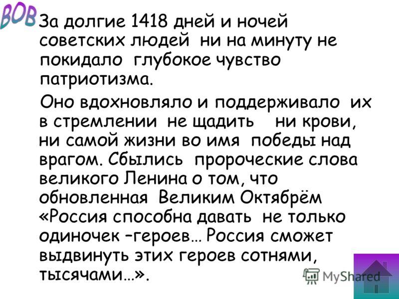 За долгие 1418 дней и ночей советских людей ни на минуту не покидало глубокое чувство патриотизма. Оно вдохновляло и поддерживало их в стремлении не щадить ни крови, ни самой жизни во имя победы над врагом. Сбылись пророческие слова великого Ленина о