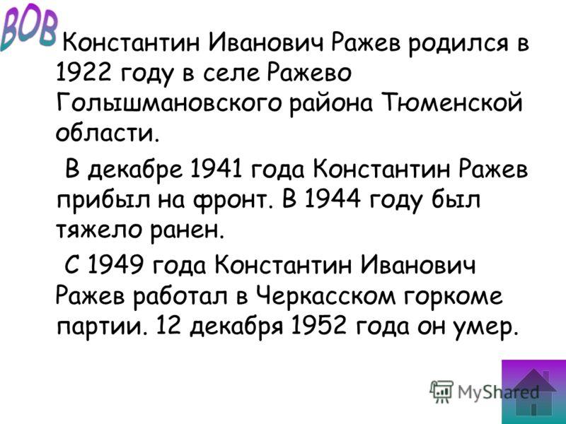 Константин Иванович Ражев родился в 1922 году в селе Ражево Голышмановского района Тюменской области. В декабре 1941 года Константин Ражев прибыл на фронт. В 1944 году был тяжело ранен. С 1949 года Константин Иванович Ражев работал в Черкасском горко
