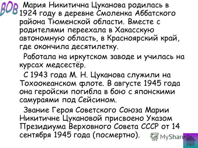 Мария Никитична Цуканова родилась в 1924 году в деревне Смоленка Аббатского района Тюменской области. Вместе с родителями переехала в Хакасскую автономную область, в Красноярский край, где окончила десятилетку. Работала на иркутском заводе и училась