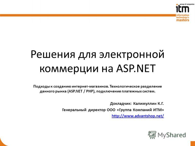 Решения для электронной коммерции на ASP.NET Подходы к созданию интернет-магазинов. Технологическое разделение данного рынка (ASP.NET / PHP), подключение платежных систем. Докладчик: Калимуллин К.Г. Генеральный директор ООО «Группа Компаний ИТМ» http