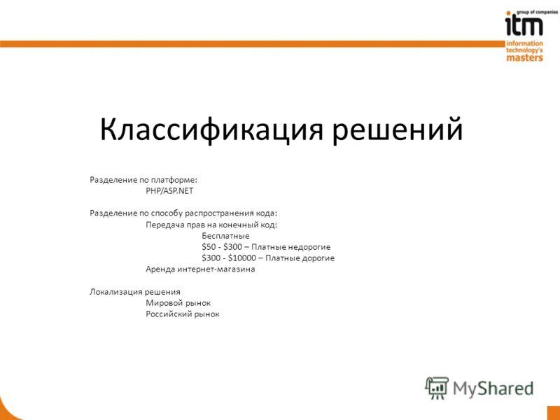 Классификация решений Разделение по платформе: PHP/ASP.NET Разделение по способу распространения кода: Передача прав на конечный код: Бесплатные $50 - $300 – Платные недорогие $300 - $10000 – Платные дорогие Аренда интернет-магазина Локализация решен