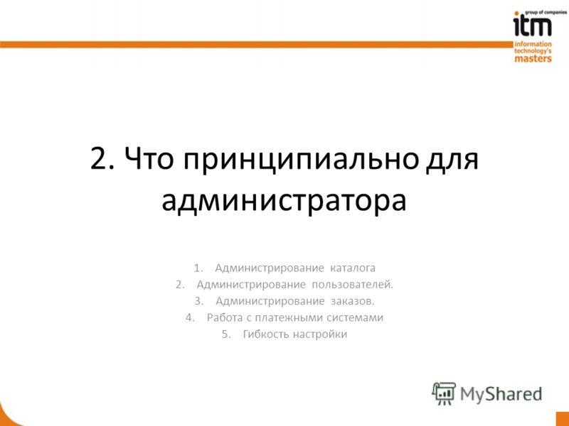 2. Что принципиально для администратора 1.Администрирование каталога 2.Администрирование пользователей. 3.Администрирование заказов. 4.Работа с платежными системами 5.Гибкость настройки