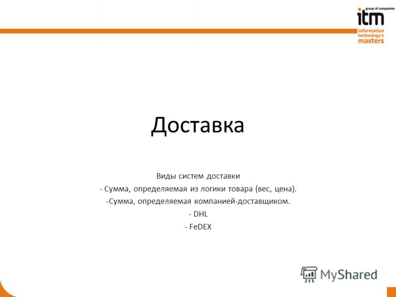 Доставка Виды систем доставки - Сумма, определяемая из логики товара (вес, цена). -Сумма, определяемая компанией-доставщиком. - DHL - FeDEX
