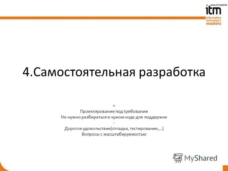 4.Самостоятельная разработка + Проектирование под требования Не нужно разбираться в чужом коде для поддержке - Дорогое удовольствие(отладка, тестирование,…) Вопросы с масштабируемостью