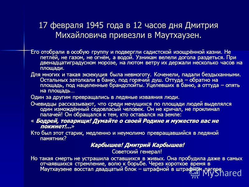 17 февраля 1945 года в 12 часов дня Дмитрия Михайловича привезли в Маутхаузен. Его отобрали в особую группу и подвергли садистской изощрённой казни. Не петлёй, не газом, не огнём, а водой. Узникам велели догола раздеться. При двенадцатиградусном моро