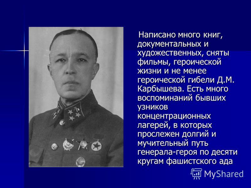 Написано много книг, документальных и художественных, сняты фильмы, героической жизни и не менее героической гибели Д.М. Карбышева. Есть много воспоминаний бывших узников концентрационных лагерей, в которых прослежен долгий и мучительный путь генерал