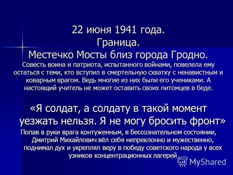 22 июня 1941 года. Граница. Местечко Мосты близ города Гродно. Совесть воина и патриота, испытанного войнами, повелела ему остаться с теми, кто вступил в смертельную схватку с ненавистным и коварным врагом. Ведь многие из них были его учениками. А на