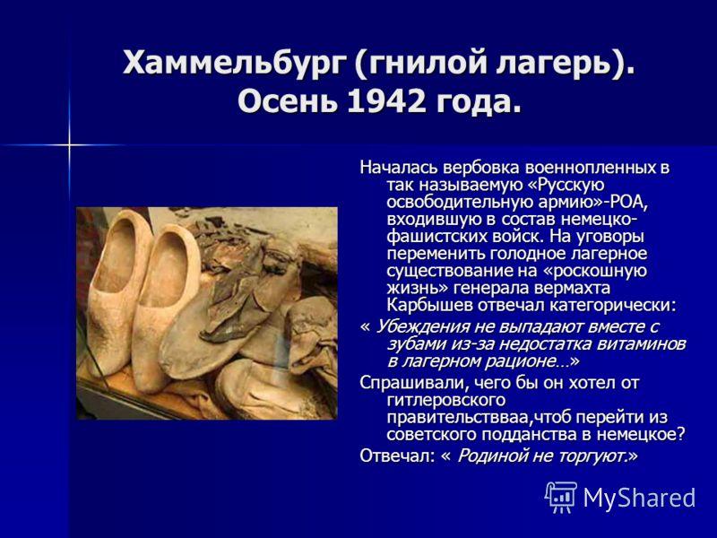 Хаммельбург (гнилой лагерь). Осень 1942 года. Началась вербовка военнопленных в так называемую «Русскую освободительную армию»-РОА, входившую в состав немецко- фашистских войск. На уговоры переменить голодное лагерное существование на «роскошную жизн