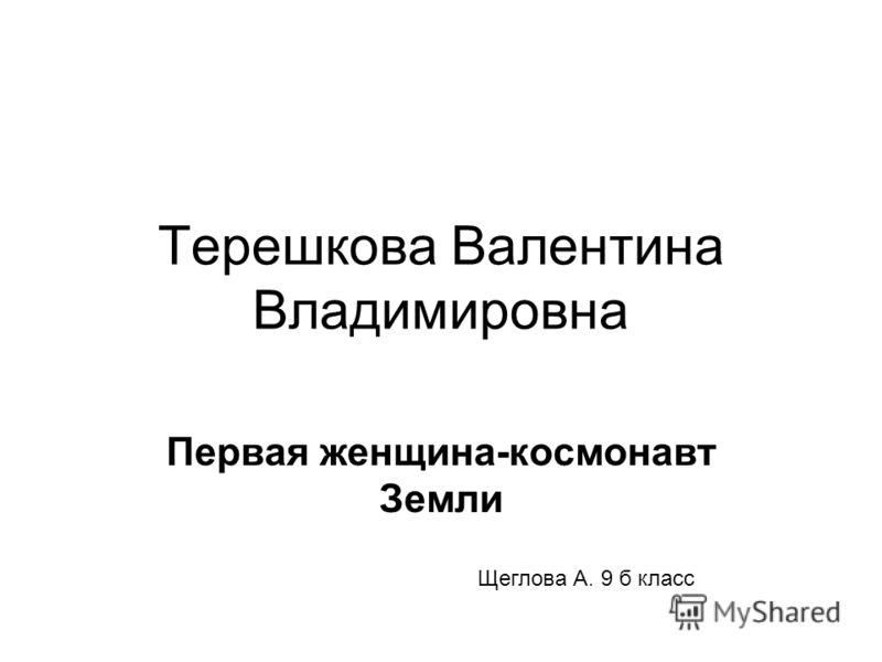 Терешкова Валентина Владимировна Первая женщина-космонавт Земли Щеглова А. 9 б класс