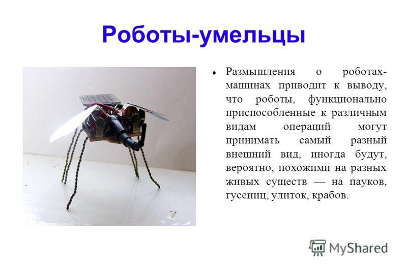 Роботы-умельцы Размышления о роботах- машинах приводит к выводу, что роботы, функционально приспособленные к различным видам операций могут принимать самый разный внешний вид, иногда будут, вероятно, похожими на разных живых существ на пауков, гусени