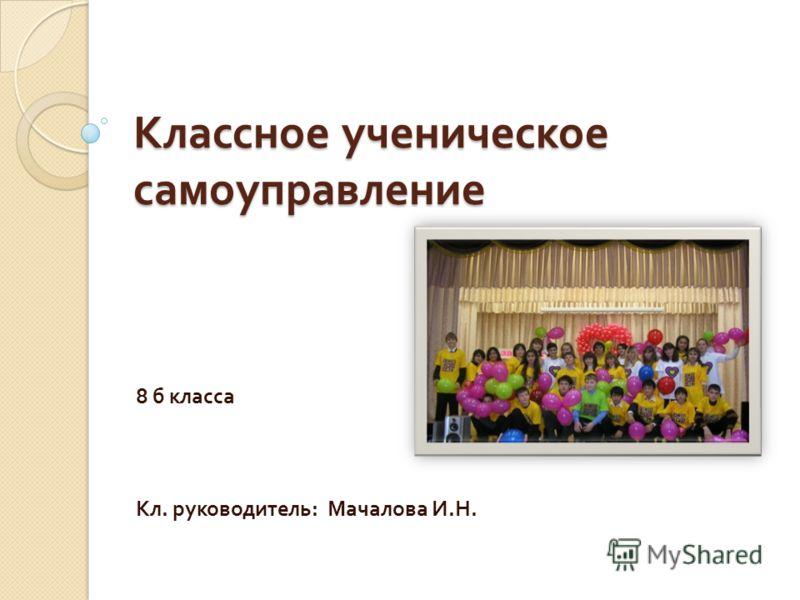 Классное ученическое самоуправление 8 б класса Кл. руководитель : Мачалова И. Н.