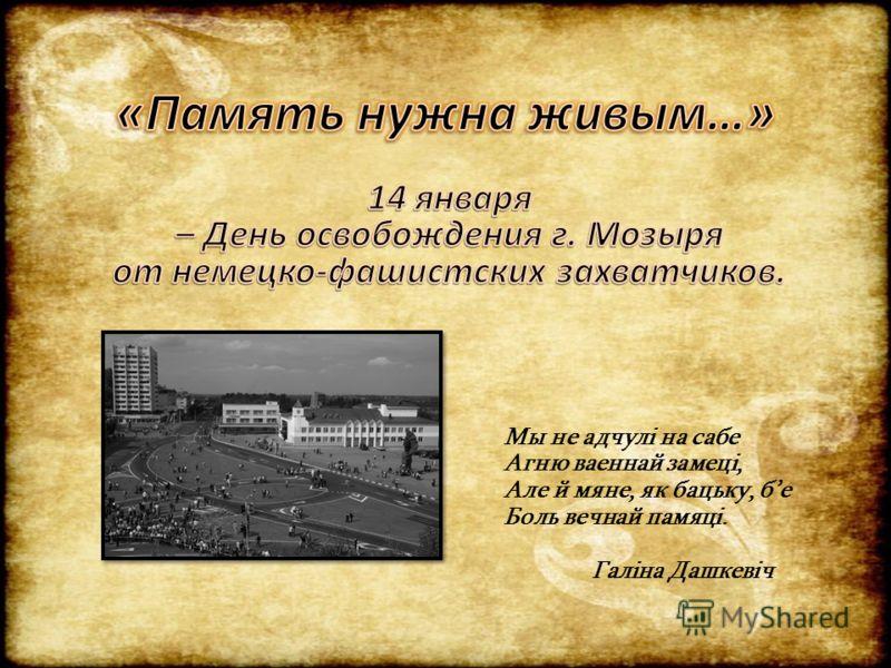 Мы не адчулі на сабе Агню ваеннай замеці, Але й мяне, як бацьку, бе Боль вечнай памяці. Галіна Дашкевіч