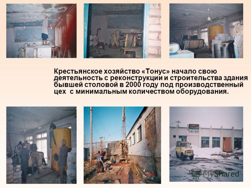 Крестьянское хозяйство «Тонус» начало свою деятельность с реконструкции и строительства здания бывшей столовой в 2000 году под производственный цех с минимальным количеством оборудования. 4