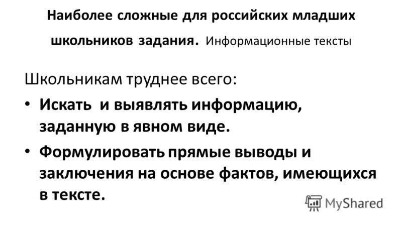 Наиболее сложные для российских младших школьников задания. Информационные тексты Школьникам труднее всего: Искать и выявлять информацию, заданную в явном виде. Формулировать прямые выводы и заключения на основе фактов, имеющихся в тексте.