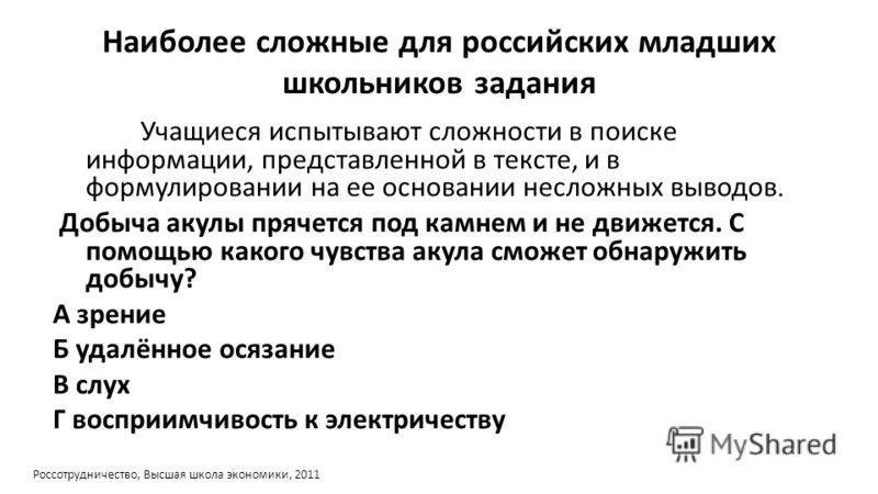 Наиболее сложные для российских младших школьников задания Учащиеся испытывают сложности в поиске информации, представленной в тексте, и в формулировании на ее основании несложных выводов. Добыча акулы прячется под камнем и не движется. С помощью как