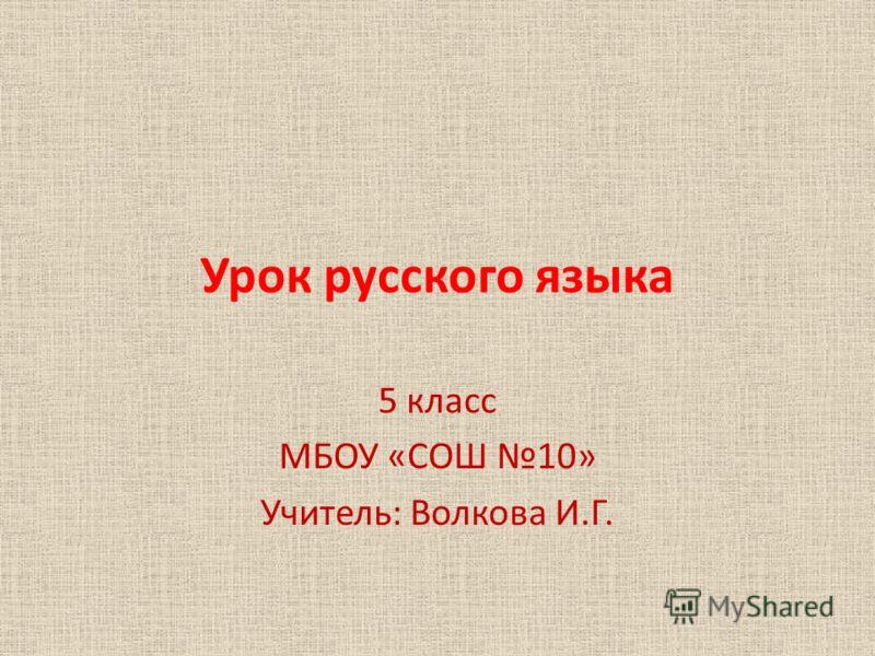 Урок русского языка 5 класс МБОУ «СОШ 10» Учитель: Волкова И.Г.